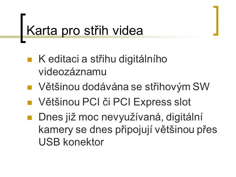 Karta pro střih videa K editaci a střihu digitálního videozáznamu Většinou dodávána se střihovým SW Většinou PCI či PCI Express slot Dnes již moc nevyužívaná, digitální kamery se dnes připojují většinou přes USB konektor