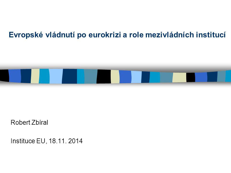 Evropské vládnutí po eurokrizi a role mezivládních institucí Robert Zbíral Instituce EU, 18.11.