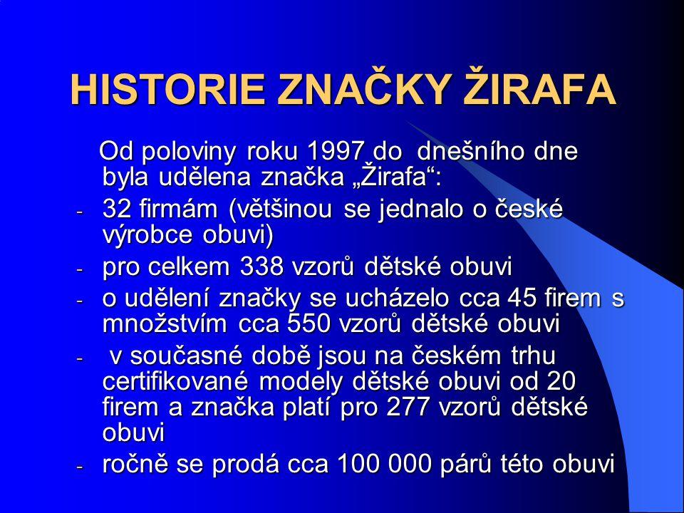 """HISTORIE ZNAČKY ŽIRAFA Od poloviny roku 1997 do dnešního dne byla udělena značka """"Žirafa : Od poloviny roku 1997 do dnešního dne byla udělena značka """"Žirafa : - 32 firmám (většinou se jednalo o české výrobce obuvi) - pro celkem 338 vzorů dětské obuvi - o udělení značky se ucházelo cca 45 firem s množstvím cca 550 vzorů dětské obuvi - v současné době jsou na českém trhu certifikované modely dětské obuvi od 20 firem a značka platí pro 277 vzorů dětské obuvi - ročně se prodá cca 100 000 párů této obuvi"""