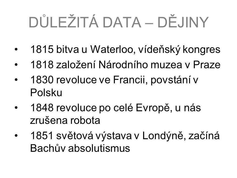 DŮLEŽITÁ DATA – DĚJINY 1815 bitva u Waterloo, vídeňský kongres 1818 založení Národního muzea v Praze 1830 revoluce ve Francii, povstání v Polsku 1848 revoluce po celé Evropě, u nás zrušena robota 1851 světová výstava v Londýně, začíná Bachův absolutismus