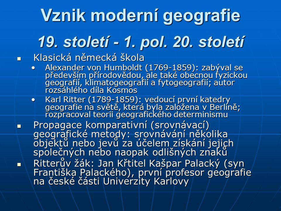 Vznik moderní geografie Klasická německá škola Klasická německá škola Alexander von Humboldt (1769-1859): zabýval se především přírodovědou, ale také obecnou fyzickou geografií, klimatogeografií a fytogeografií; autor rozsáhlého díla KosmosAlexander von Humboldt (1769-1859): zabýval se především přírodovědou, ale také obecnou fyzickou geografií, klimatogeografií a fytogeografií; autor rozsáhlého díla Kosmos Karl Ritter (1789-1859): vedoucí první katedry geografie na světě, která byla založena v Berlíně; rozpracoval teorii geografického determinismuKarl Ritter (1789-1859): vedoucí první katedry geografie na světě, která byla založena v Berlíně; rozpracoval teorii geografického determinismu Propagace komparativní (srovnávací) geografické metody: srovnávání několika objektů nebo jevů za účelem získání jejich společných nebo naopak odlišných znaků Propagace komparativní (srovnávací) geografické metody: srovnávání několika objektů nebo jevů za účelem získání jejich společných nebo naopak odlišných znaků Ritterův žák: Jan Křtitel Kašpar Palacký (syn Františka Palackého), první profesor geografie na české části Univerzity Karlovy Ritterův žák: Jan Křtitel Kašpar Palacký (syn Františka Palackého), první profesor geografie na české části Univerzity Karlovy 19.