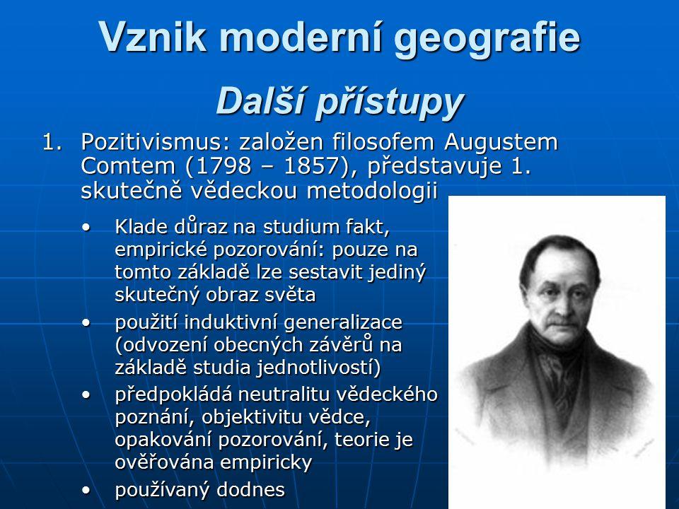 Vznik moderní geografie 1.Pozitivismus: založen filosofem Augustem Comtem (1798 – 1857), představuje 1.