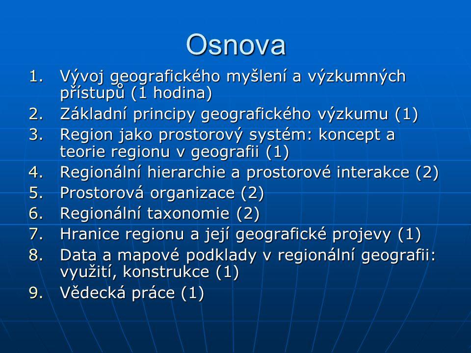 Osnova 1.Vývoj geografického myšlení a výzkumných přístupů (1 hodina) 2.Základní principy geografického výzkumu (1) 3.Region jako prostorový systém: koncept a teorie regionu v geografii (1) 4.Regionální hierarchie a prostorové interakce (2) 5.Prostorová organizace (2) 6.Regionální taxonomie (2) 7.Hranice regionu a její geografické projevy (1) 8.Data a mapové podklady v regionální geografii: využití, konstrukce (1) 9.Vědecká práce (1)