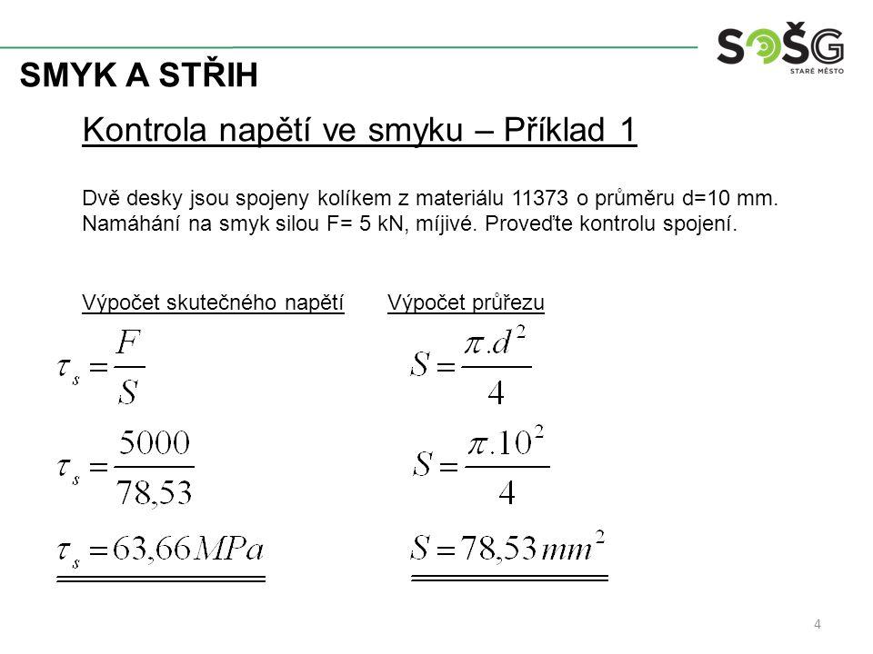 SMYK A STŘIH 5 Kontrola napětí ve smyku – Příklad 1 Kontrola napětí Pro vyhovující spoj je nutno: a) Kvalitnější materiál b) Větší průměr kolíku c) Zmenšit velikost síly