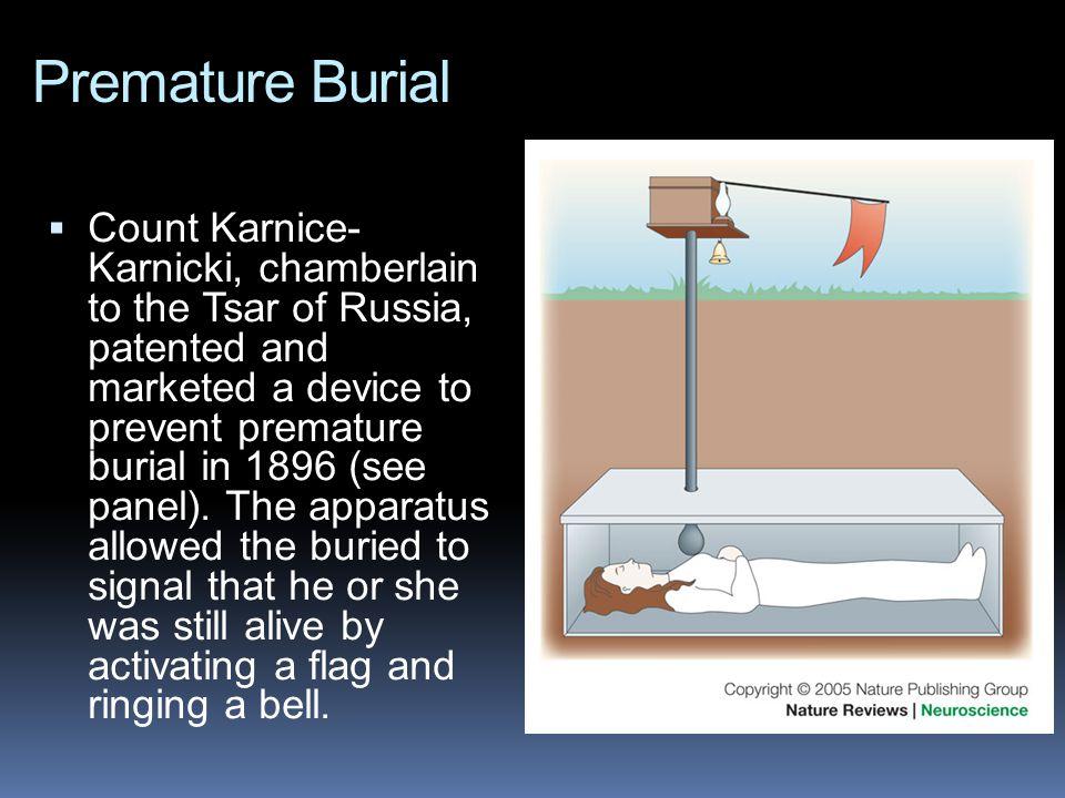 Premature Burial  Count Karnice- Karnicki, chamberlain to the Tsar of Russia, patented and marketed a device to prevent premature burial in 1896 (see