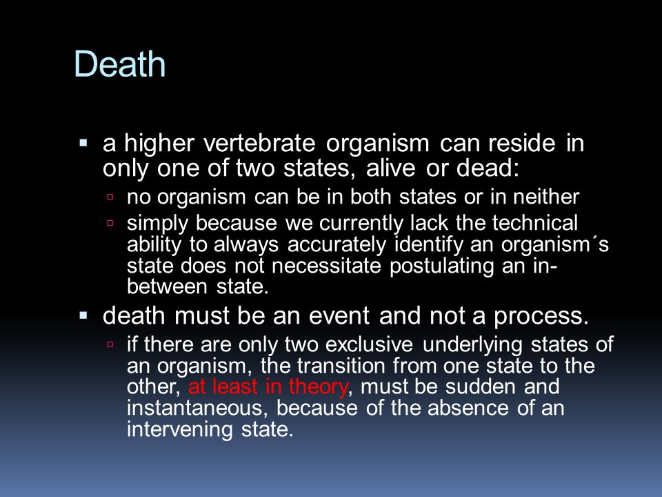 Death  a higher vertebrate organism can reside in only one of two states, alive or dead:  no organism can be in both states or in neither  simply b