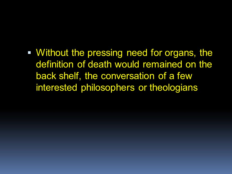  Without the pressing need for organs, the definition of death would remained on the back shelf, the conversation of a few interested philosophers or