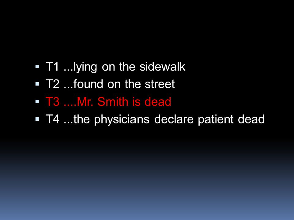  T1...lying on the sidewalk  T2...found on the street  T3....Mr. Smith is dead  T4...the physicians declare patient dead