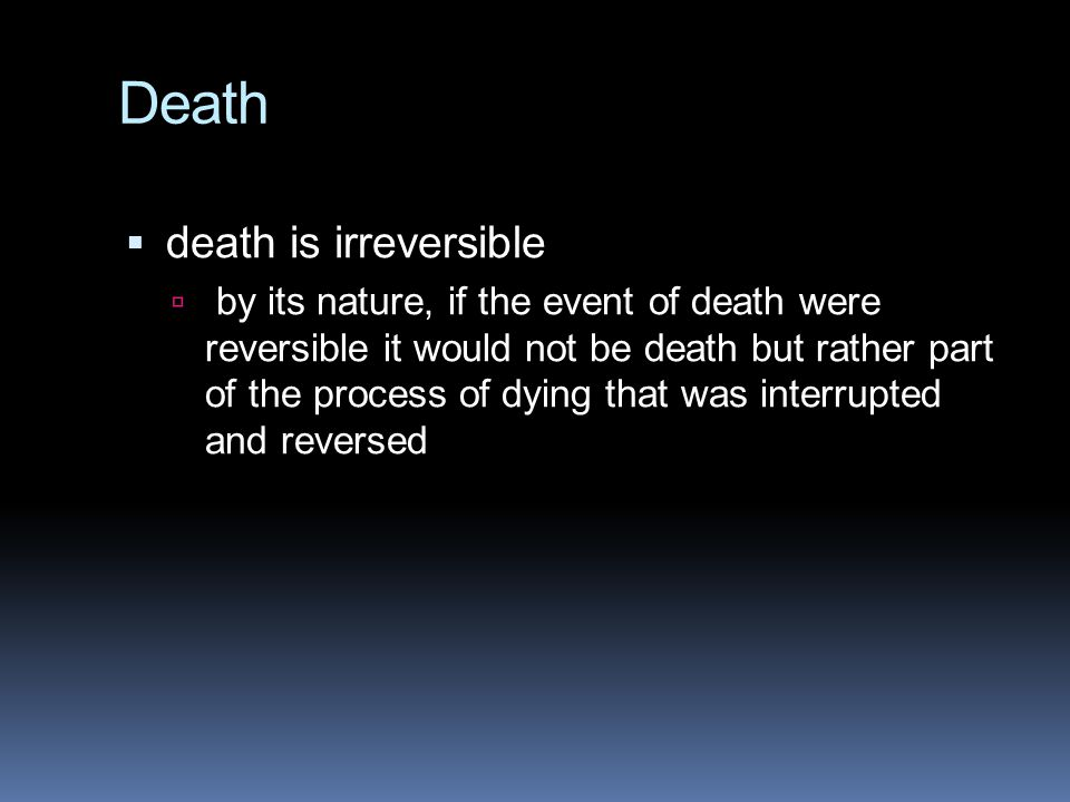 Death  death is irreversible  by its nature, if the event of death were reversible it would not be death but rather part of the process of dying tha
