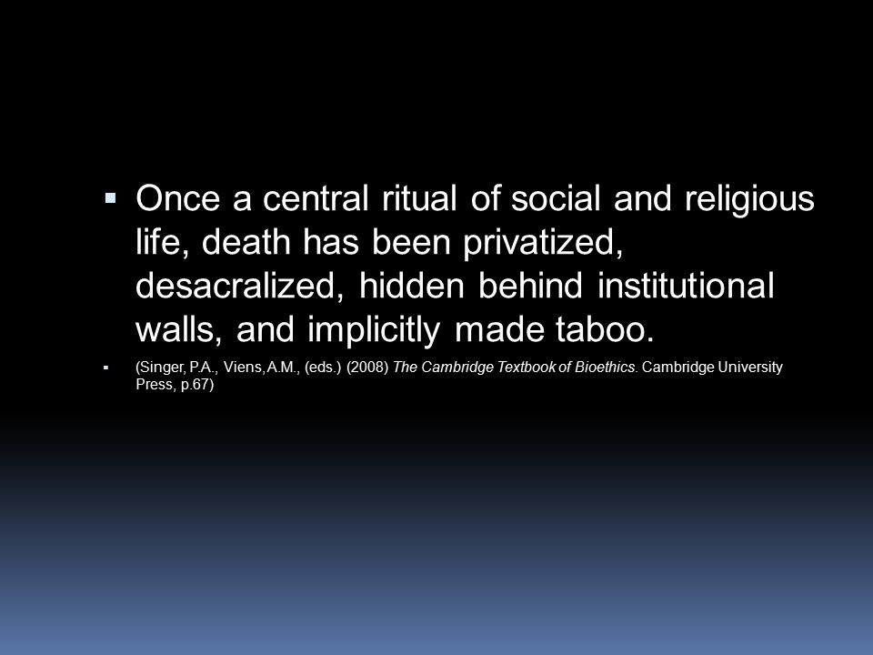  Once a central ritual of social and religious life, death has been privatized, desacralized, hidden behind institutional walls, and implicitly made taboo.