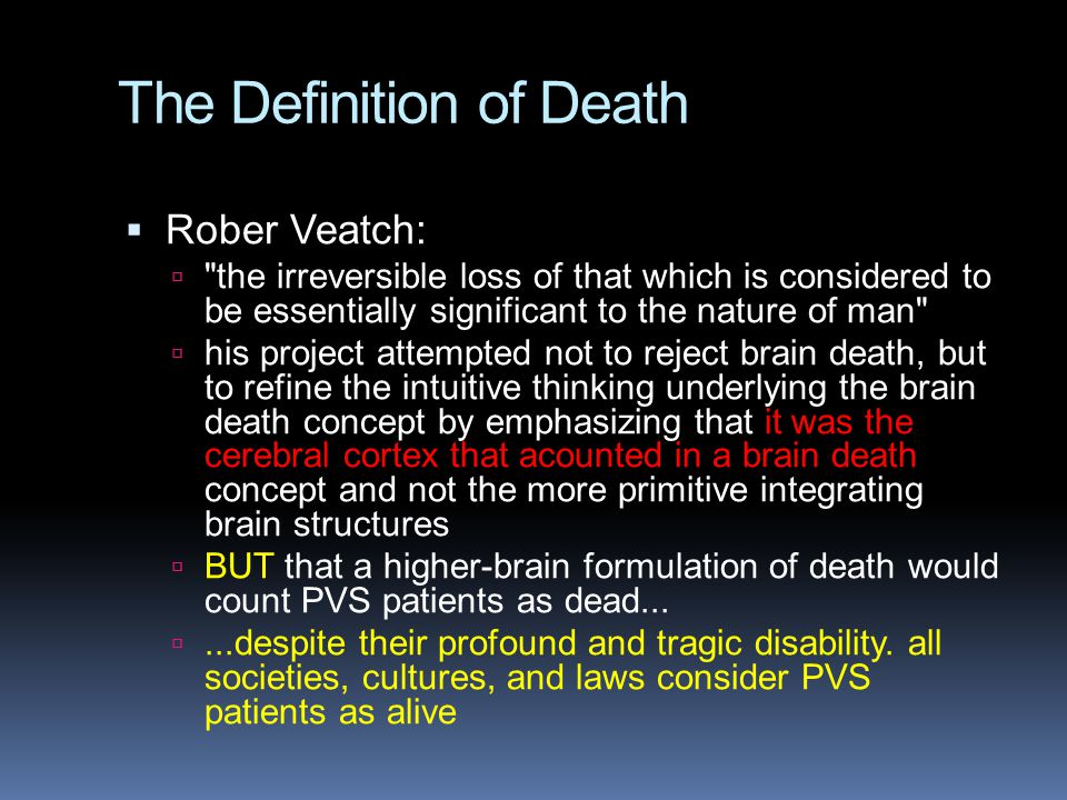 The Definition of Death  Rober Veatch:  the irreversible loss of that which is considered to be essentially significant to the nature of man  his project attempted not to reject brain death, but to refine the intuitive thinking underlying the brain death concept by emphasizing that it was the cerebral cortex that acounted in a brain death concept and not the more primitive integrating brain structures  BUT that a higher-brain formulation of death would count PVS patients as dead...