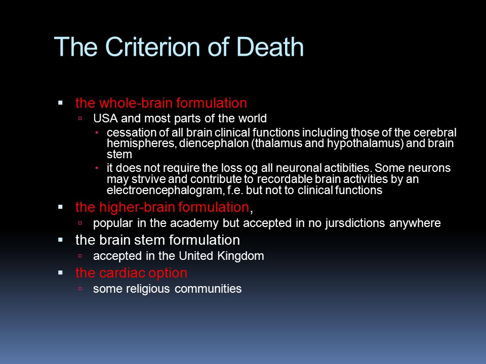 The Criterion of Death  the whole-brain formulation  USA and most parts of the world  cessation of all brain clinical functions including those of the cerebral hemispheres, diencephalon (thalamus and hypothalamus) and brain stem  it does not require the loss og all neuronal actibities.