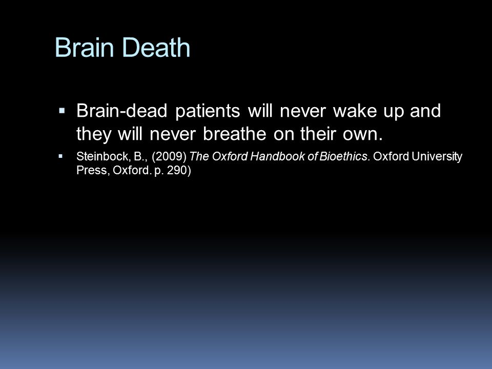 Brain Death  Brain-dead patients will never wake up and they will never breathe on their own.  Steinbock, B., (2009) The Oxford Handbook of Bioethic