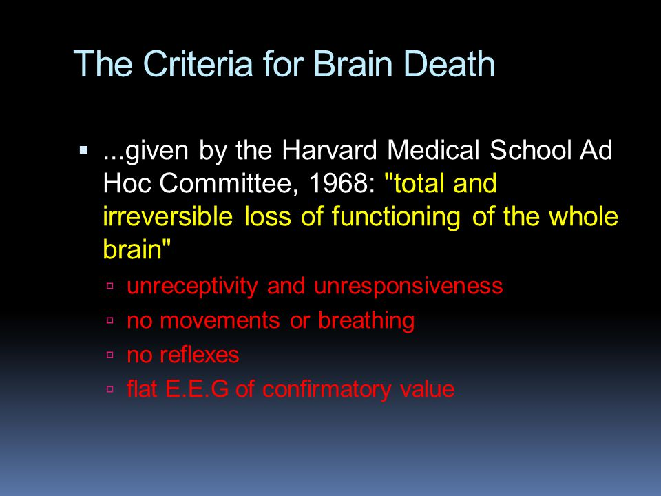 The Criteria for Brain Death ...given by the Harvard Medical School Ad Hoc Committee, 1968: