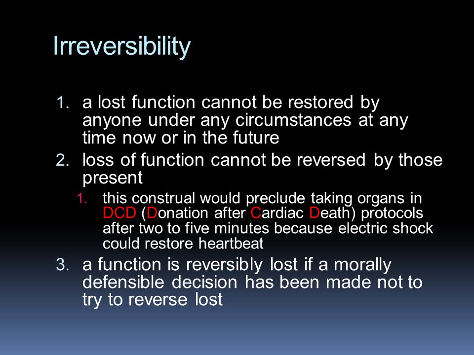 Irreversibility 1. a lost function cannot be restored by anyone under any circumstances at any time now or in the future 2. loss of function cannot be
