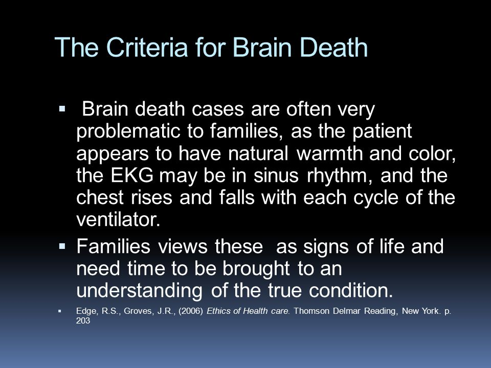The Criteria for Brain Death  Brain death cases are often very problematic to families, as the patient appears to have natural warmth and color, the