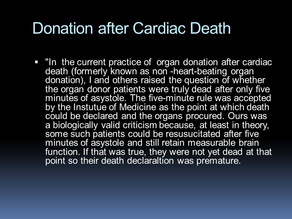 Donation after Cardiac Death  In the current practice of organ donation after cardiac death (formerly known as non -heart-beating organ donation), I and others raised the question of whether the organ donor patients were truly dead after only five minutes of asystole.