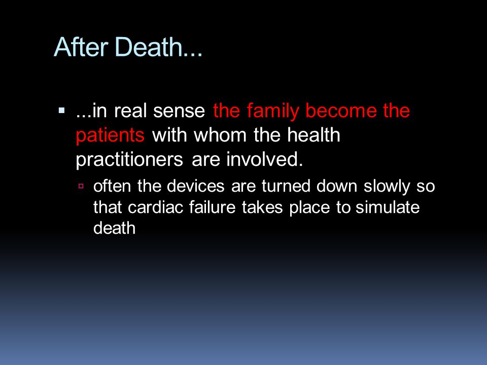 After Death... ...in real sense the family become the patients with whom the health practitioners are involved.  often the devices are turned down s