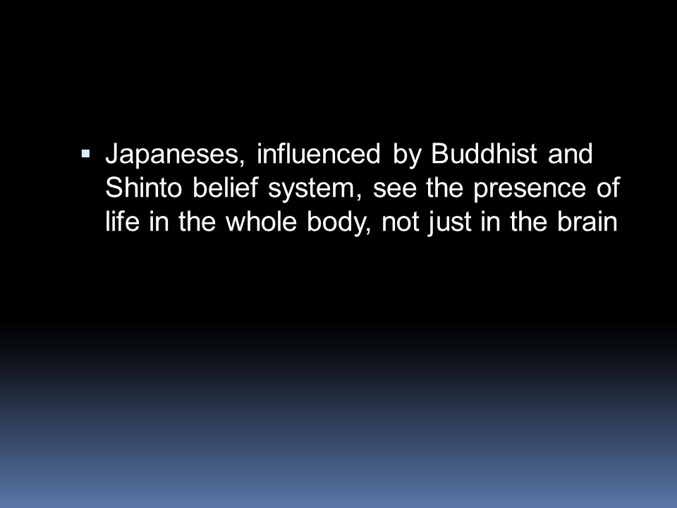  Japaneses, influenced by Buddhist and Shinto belief system, see the presence of life in the whole body, not just in the brain