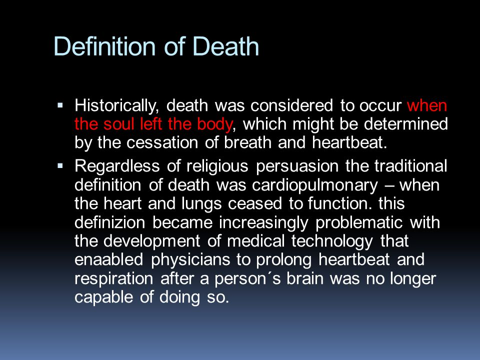 Definition of Death  Historically, death was considered to occur when the soul left the body, which might be determined by the cessation of breath and heartbeat.