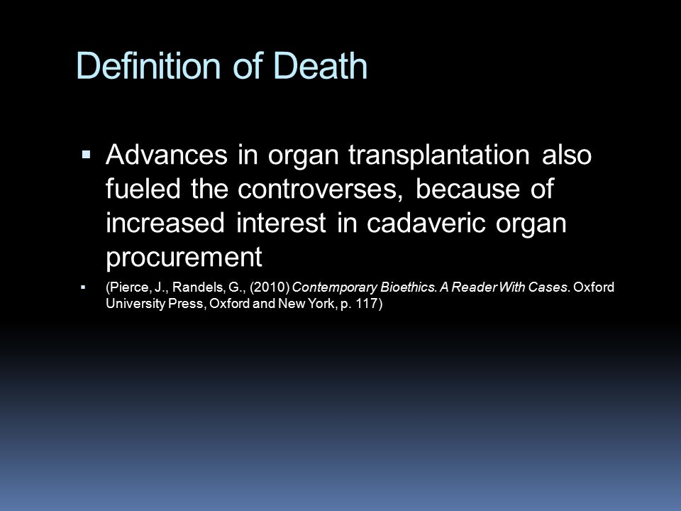 Definition of Death  Advances in organ transplantation also fueled the controverses, because of increased interest in cadaveric organ procurement  (Pierce, J., Randels, G., (2010) Contemporary Bioethics.