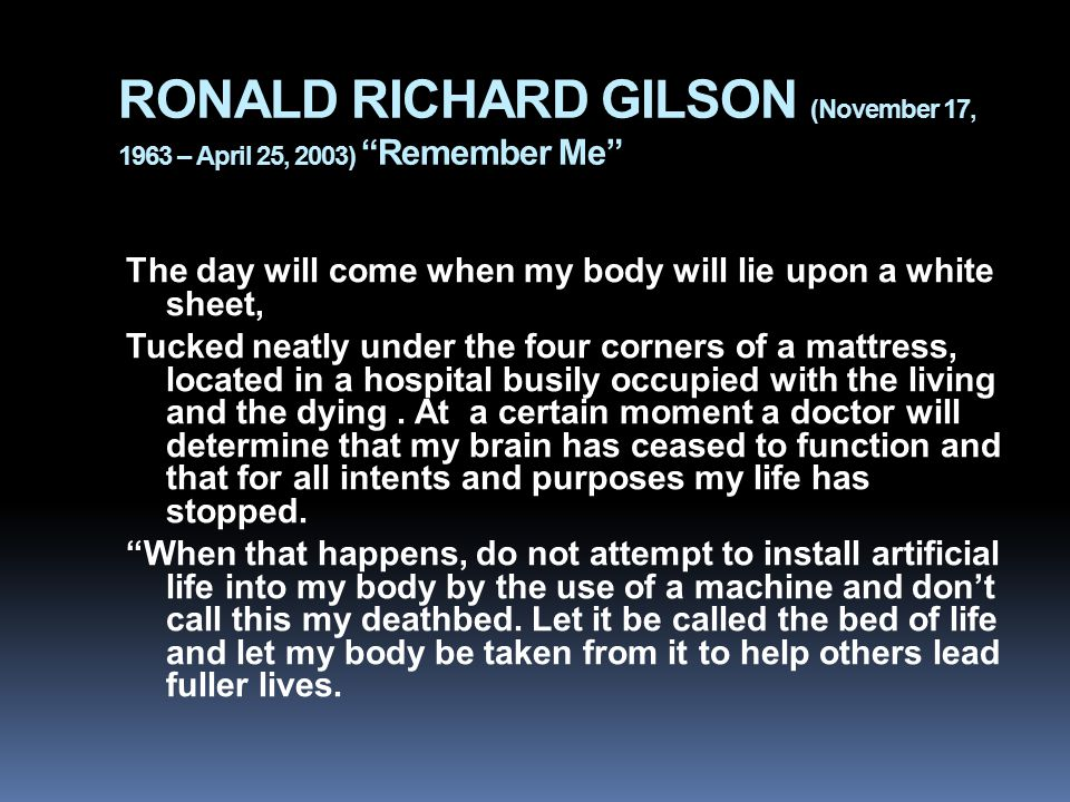 RONALD RICHARD GILSON (November 17, 1963 – April 25, 2003) Remember Me The day will come when my body will lie upon a white sheet, Tucked neatly under the four corners of a mattress, located in a hospital busily occupied with the living and the dying.