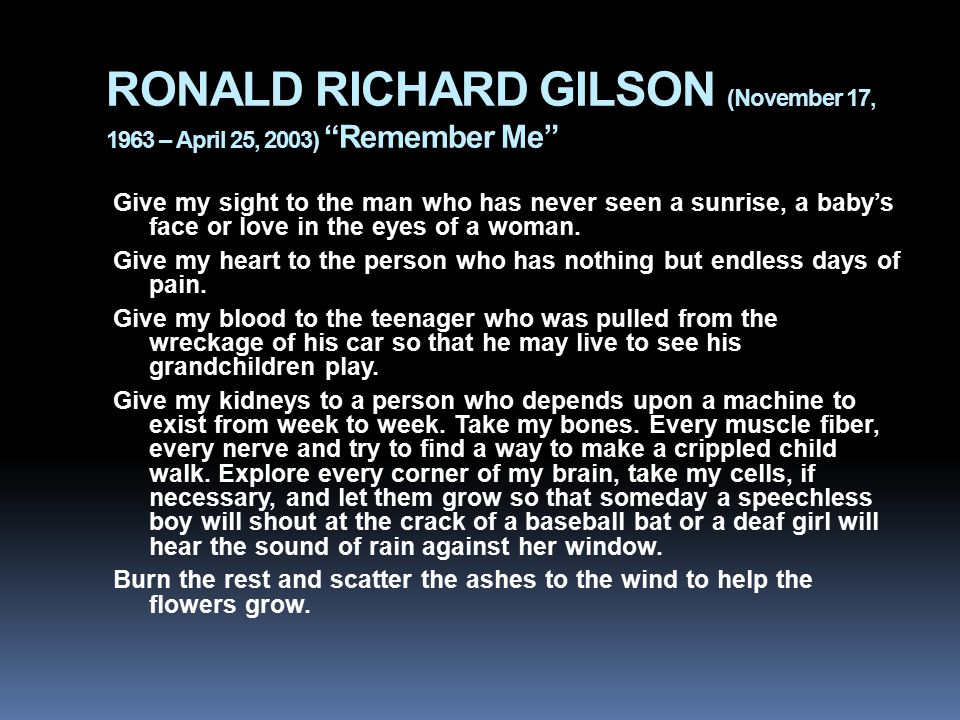 RONALD RICHARD GILSON (November 17, 1963 – April 25, 2003) Remember Me Give my sight to the man who has never seen a sunrise, a baby's face or love in the eyes of a woman.