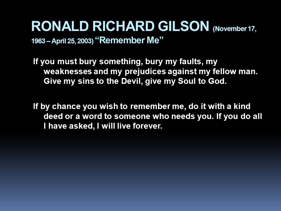"RONALD RICHARD GILSON (November 17, 1963 – April 25, 2003) ""Remember Me"" If you must bury something, bury my faults, my weaknesses and my prejudices a"
