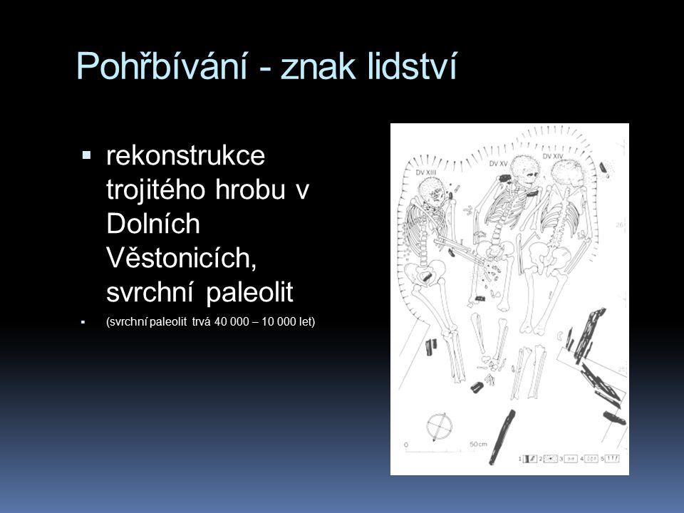 Pohřbívání - znak lidství  rekonstrukce trojitého hrobu v Dolních Věstonicích, svrchní paleolit  (svrchní paleolit trvá 40 000 – 10 000 let)