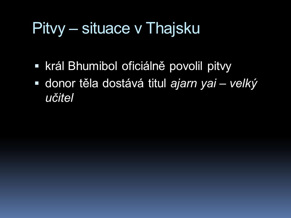 Pitvy – situace v Thajsku  král Bhumibol oficiálně povolil pitvy  donor těla dostává titul ajarn yai – velký učitel