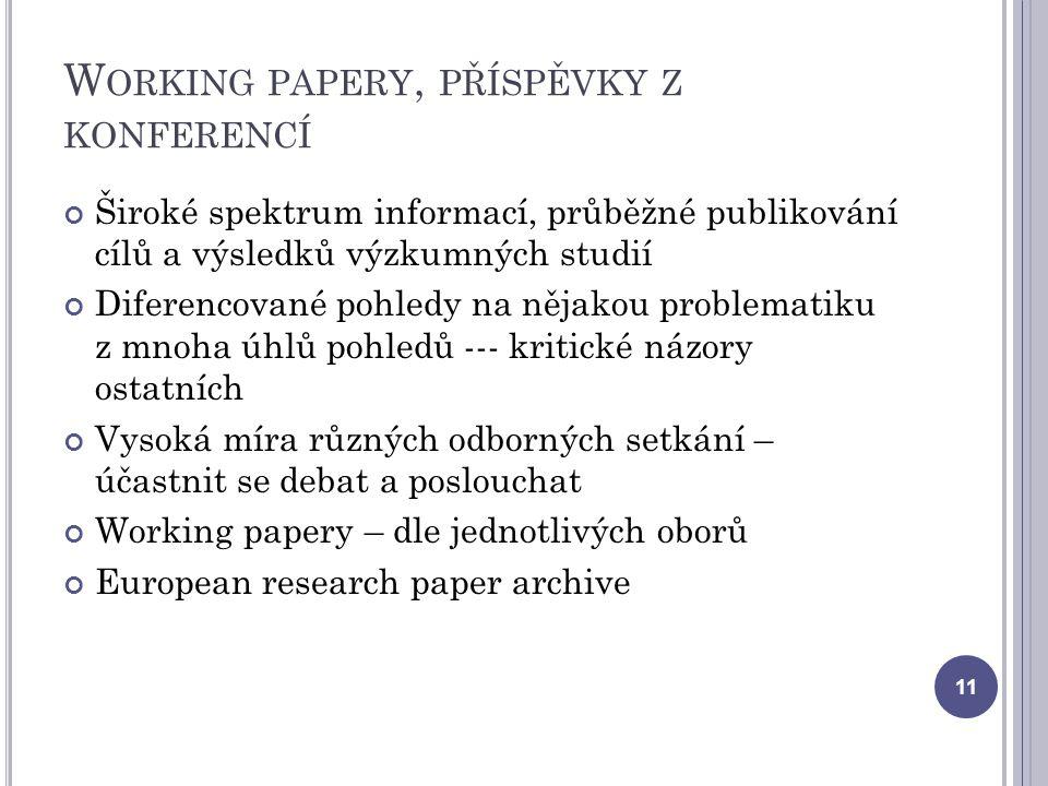 W ORKING PAPERY, PŘÍSPĚVKY Z KONFERENCÍ Široké spektrum informací, průběžné publikování cílů a výsledků výzkumných studií Diferencované pohledy na nějakou problematiku z mnoha úhlů pohledů --- kritické názory ostatních Vysoká míra různých odborných setkání – účastnit se debat a poslouchat Working papery – dle jednotlivých oborů European research paper archive 11