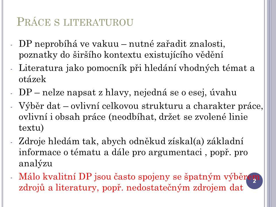 P RÁCE S LITERATUROU - DP neprobíhá ve vakuu – nutné zařadit znalosti, poznatky do širšího kontextu existujícího vědění - Literatura jako pomocník při