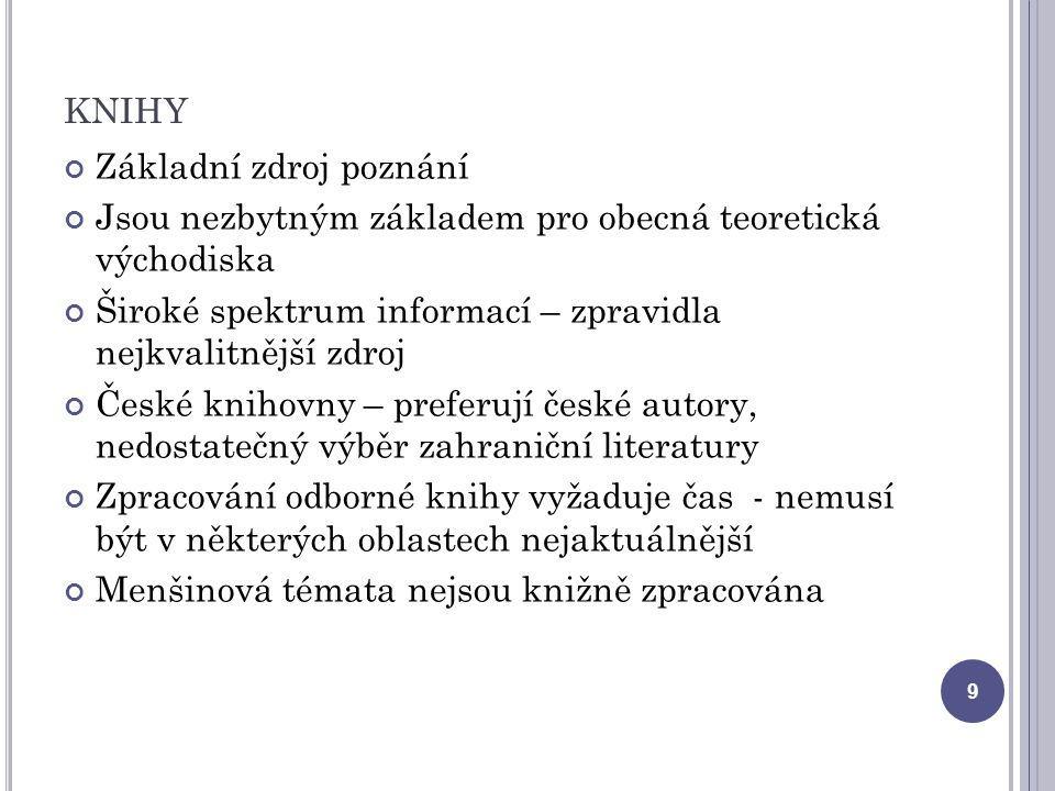 KNIHY Základní zdroj poznání Jsou nezbytným základem pro obecná teoretická východiska Široké spektrum informací – zpravidla nejkvalitnější zdroj České knihovny – preferují české autory, nedostatečný výběr zahraniční literatury Zpracování odborné knihy vyžaduje čas - nemusí být v některých oblastech nejaktuálnější Menšinová témata nejsou knižně zpracována 9