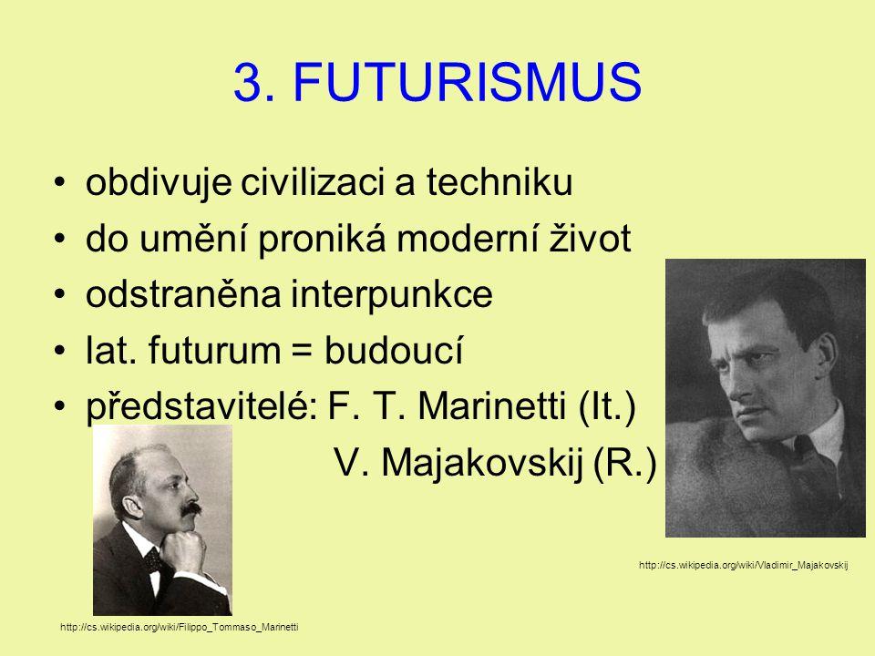 3. FUTURISMUS obdivuje civilizaci a techniku do umění proniká moderní život odstraněna interpunkce lat. futurum = budoucí představitelé: F. T. Marinet