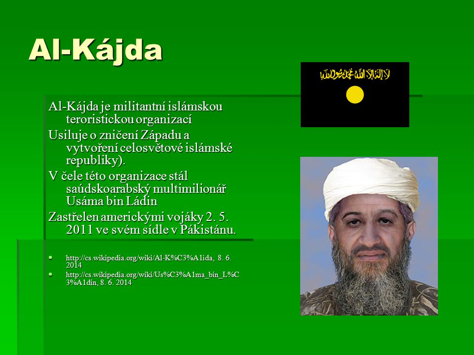Al-Kájda Al-Kájda je militantní islámskou teroristickou organizací Usiluje o zničení Západu a vytvoření celosvětové islámské republiky). V čele této o