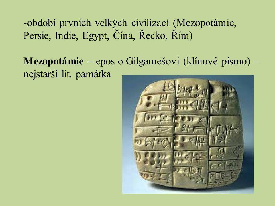 -období prvních velkých civilizací (Mezopotámie, Persie, Indie, Egypt, Čína, Řecko, Řím) Mezopotámie – epos o Gilgamešovi (klínové písmo) – nejstarší