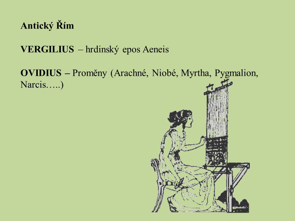 Antický Řím VERGILIUS – hrdinský epos Aeneis OVIDIUS – Proměny (Arachné, Niobé, Myrtha, Pygmalion, Narcis…..)