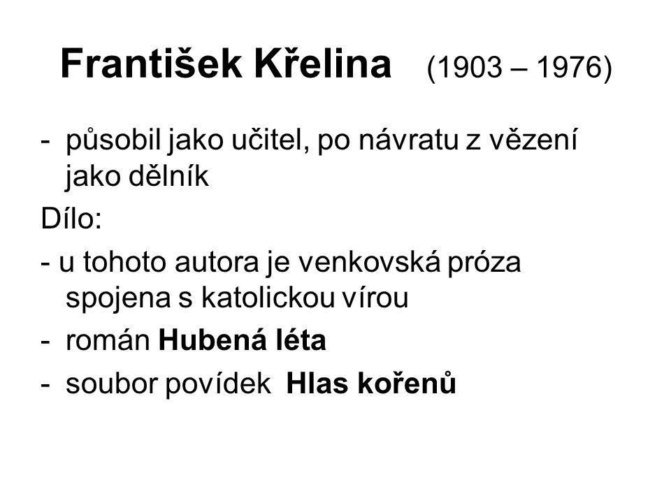 František Křelina (1903 – 1976) -působil jako učitel, po návratu z vězení jako dělník Dílo: - u tohoto autora je venkovská próza spojena s katolickou vírou -román Hubená léta -soubor povídek Hlas kořenů
