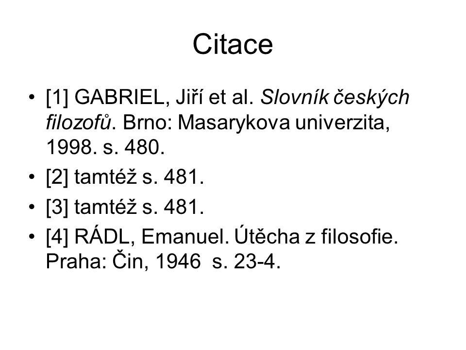 Citace [1] GABRIEL, Jiří et al. Slovník českých filozofů. Brno: Masarykova univerzita, 1998. s. 480. [2] tamtéž s. 481. [3] tamtéž s. 481. [4] RÁDL, E