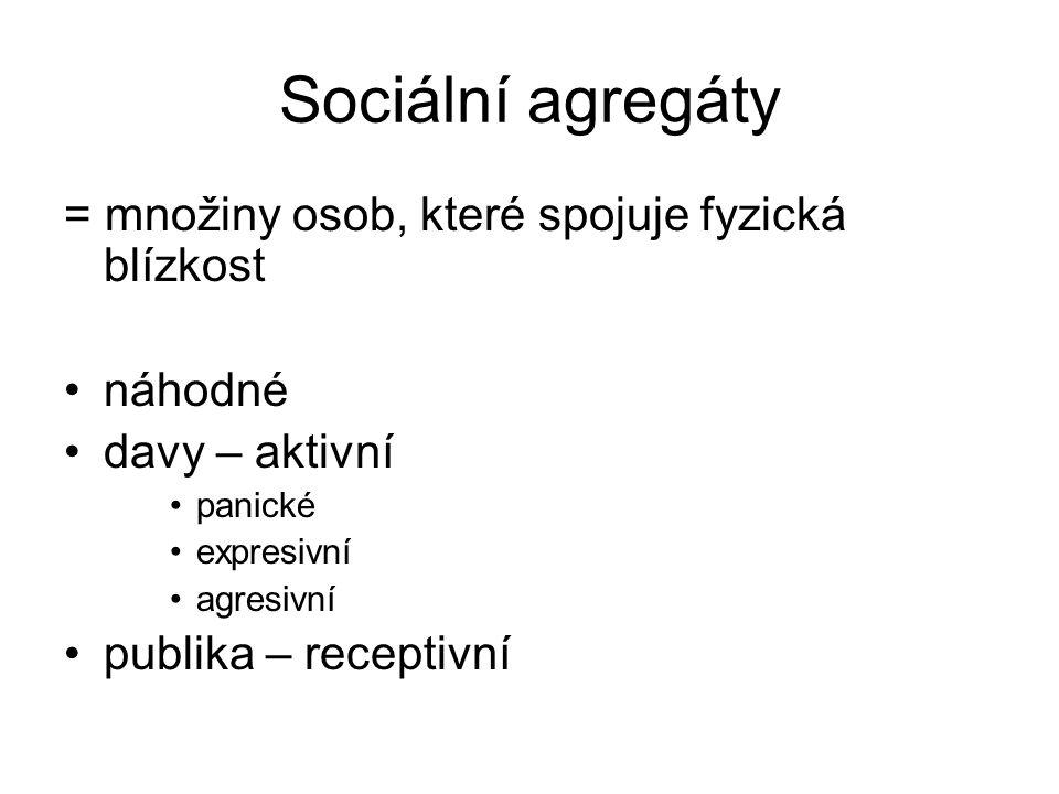 Sociální agregáty = množiny osob, které spojuje fyzická blízkost náhodné davy – aktivní panické expresivní agresivní publika – receptivní