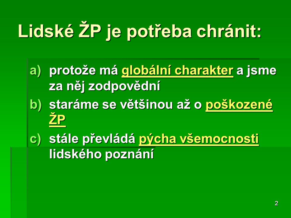 2 Lidské ŽP je potřeba chránit: a)protože má globální charakter a jsme za něj zodpovědní b)staráme se většinou až o poškozené ŽP c)stále převládá pýcha všemocnosti lidského poznání