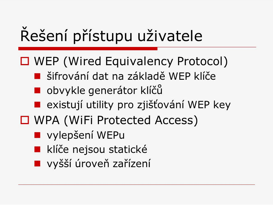 Řešení přístupu uživatele  WEP (Wired Equivalency Protocol) šifrování dat na základě WEP klíče obvykle generátor klíčů existují utility pro zjišťování WEP key  WPA (WiFi Protected Access) vylepšení WEPu klíče nejsou statické vyšší úroveň zařízení
