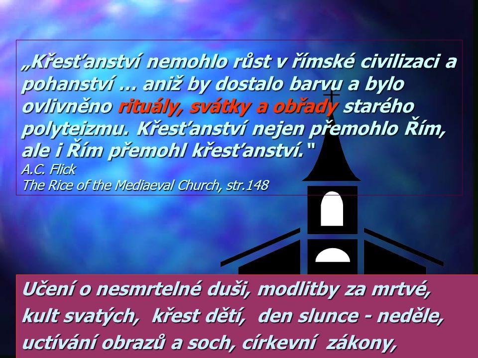 """""""Pokřesťanštění státu se rovnalo … zpohanštění a sekularizaci církve… Masy lidí Římského impéria byly pokřtěny jen vodou … a tak se do církve pod novým jménem propašovaly pohanské způsoby a praktiky. Filiph Schaff History of the Christian Church sv.3, str.93 Vojsko pokřtěné tak, že je přehnali vodou."""