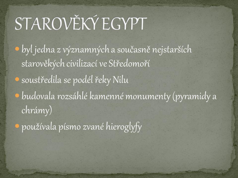 byl jedna z významných a současně nejstarších starověkých civilizací ve Středomoří soustředila se podél řeky Nilu budovala rozsáhlé kamenné monumenty (pyramidy a chrámy) používala písmo zvané hieroglyfy
