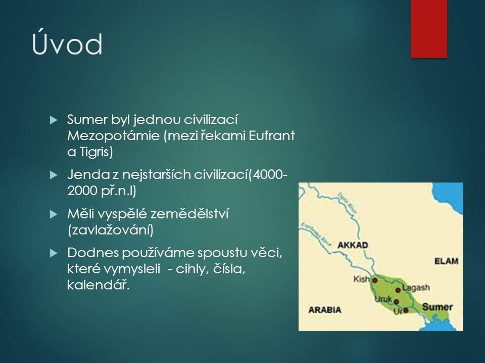 Úvod  Sumer byl jednou civilizací Mezopotámie (mezi řekami Eufrant a Tigris)  Jenda z nejstarších civilizací(4000- 2000 př.n.l)  Měli vyspělé zeměd