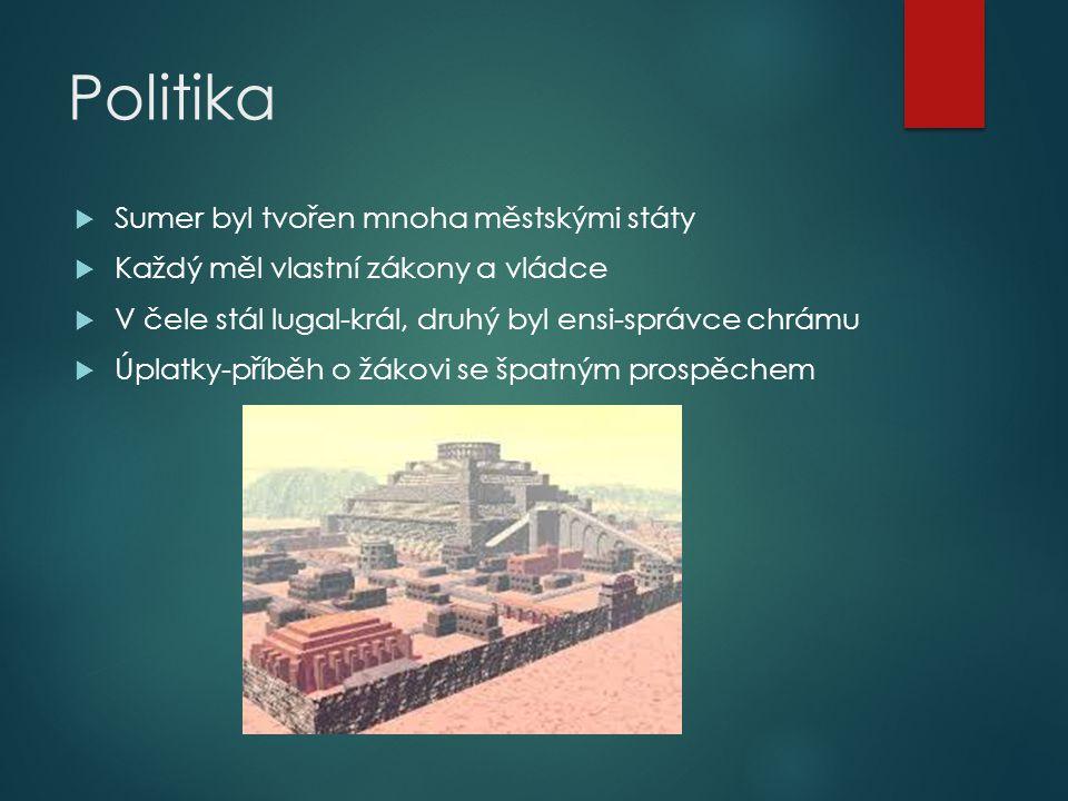 Politika  Sumer byl tvořen mnoha městskými státy  Každý měl vlastní zákony a vládce  V čele stál lugal-král, druhý byl ensi-správce chrámu  Úplatk