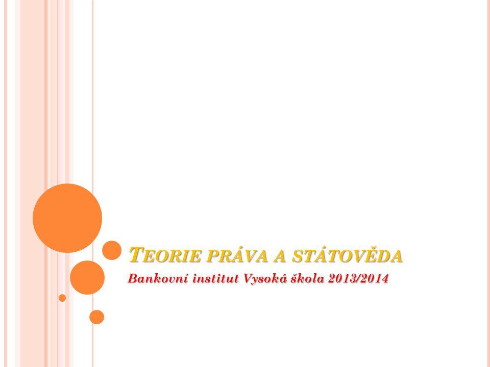 T EORIE PRÁVA A STÁTOVĚDA Bankovní institut Vysoká škola 2013/2014