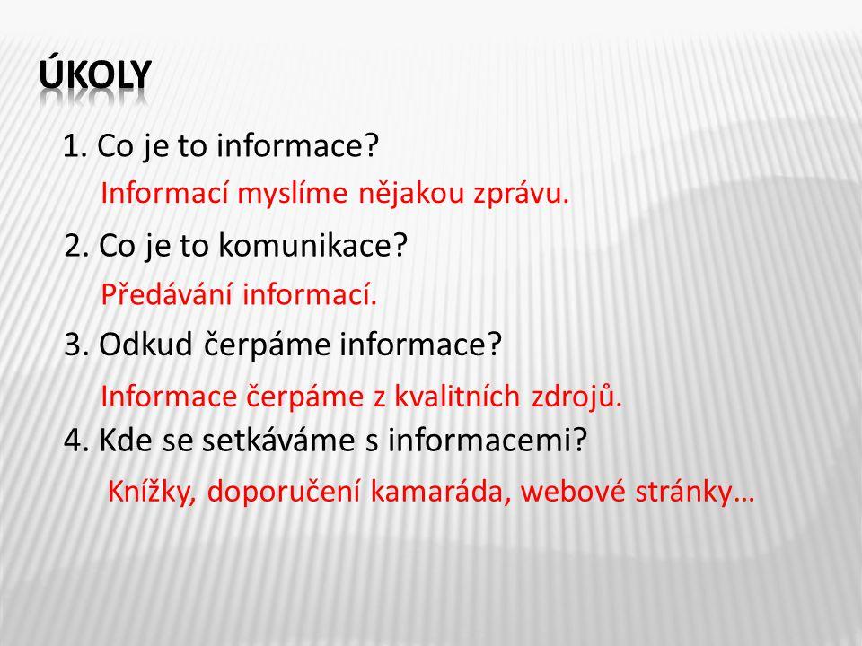 1. Co je to informace? 2. Co je to komunikace? 3. Odkud čerpáme informace? 4. Kde se setkáváme s informacemi? Informací myslíme nějakou zprávu. Předáv