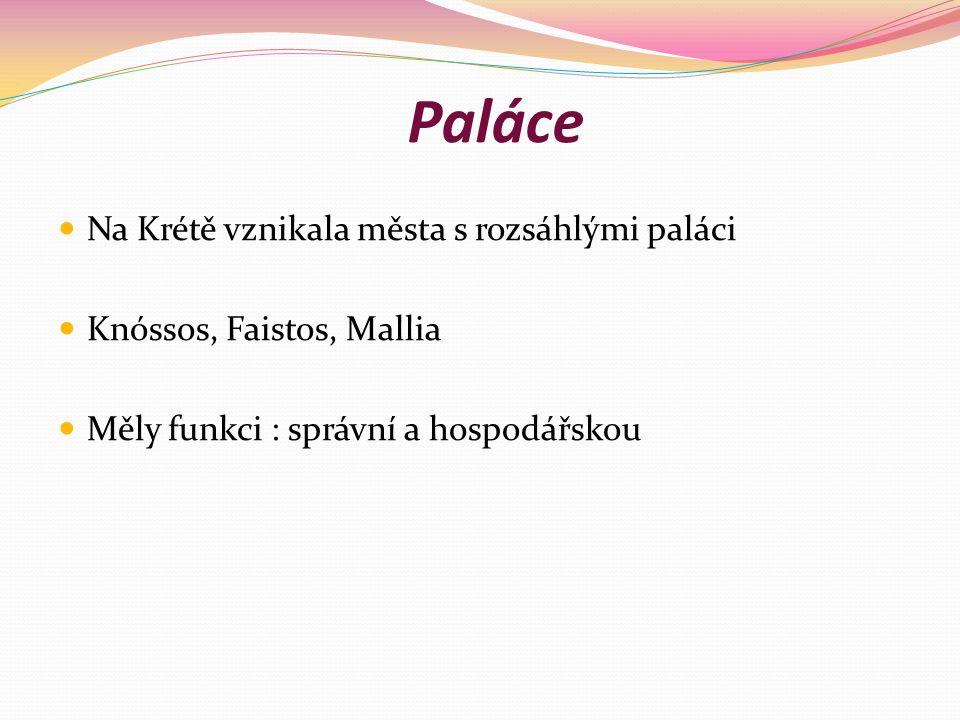 Paláce Na Krétě vznikala města s rozsáhlými paláci Knóssos, Faistos, Mallia Měly funkci : správní a hospodářskou
