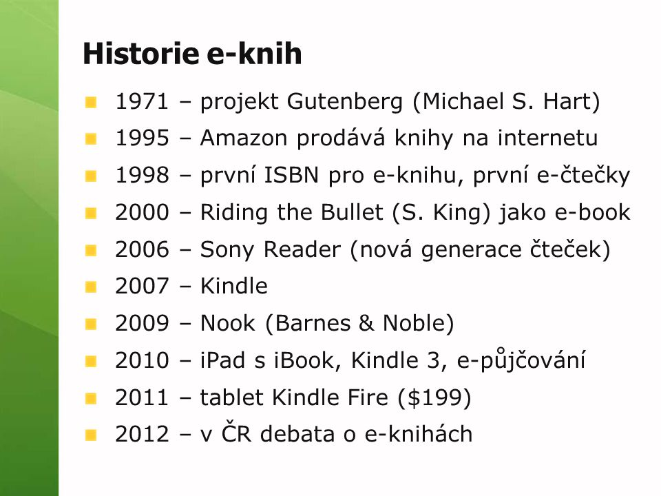 Historie e-knih 1971 – projekt Gutenberg (Michael S. Hart) 1995 – Amazon prodává knihy na internetu 1998 – první ISBN pro e-knihu, první e-čtečky 2000